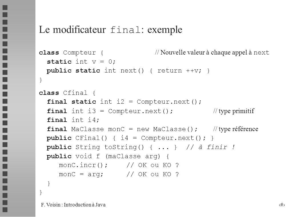 F. Voisin : Introduction à Java 33 Le modificateur final : exemple class Compteur { // Nouvelle valeur à chaque appel à next static int v = 0; public
