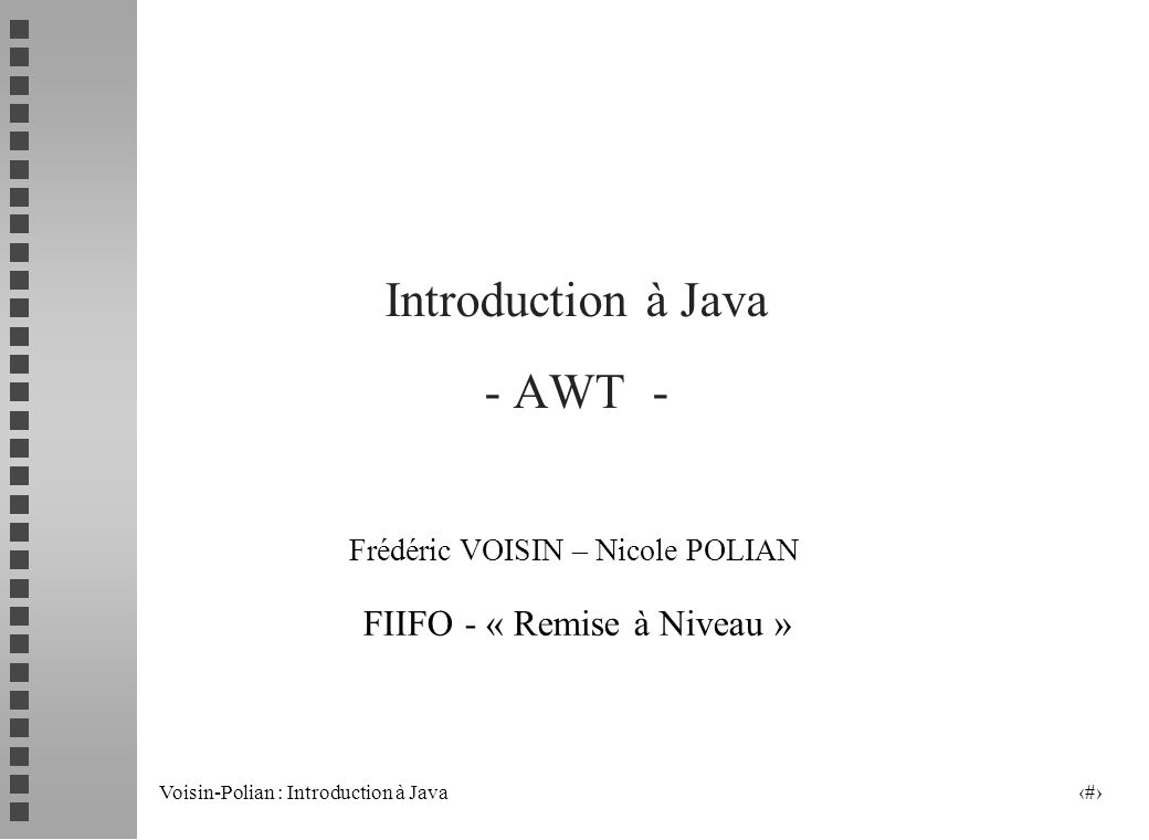 Voisin-Polian : Introduction à Java 11 Exemple d Utilisation de Canvas (Suite) Class Dessin extends Canvas { public void paint ( Graphics g) { g.setFont(new Font (« Helvetica », Font.BOLD, 18) ; g.drawString( Maison , 20, 20) ; g.setColor(Color.pink); g.fillRect(100, 100, 120, 60 ) ; g.setColor(Color.blue); g.fillRect(120, 120, 30, 40 ) ; g.drawOval ( 150, 20, 30, 30 ); }