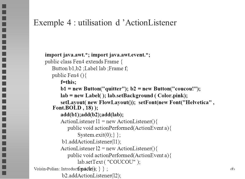 Voisin-Polian : Introduction à Java 16 Utilisation d un Listener pour définir une action lors du clic sur le bouton bout : création du Listener : ActionListener listen = new ActionListener () { public void actionPerformed(ActionEvent ae) {……..// code} }; ajout du listener: bout.addActionListener(listen); pour l enlever: bout.removeActionListener(listen)