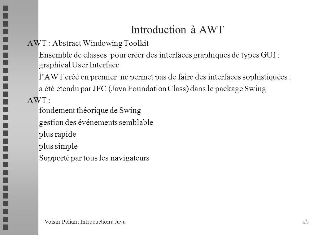 Voisin-Polian : Introduction à Java 2 Introduction à AWT AWT : Abstract Windowing Toolkit Ensemble de classes pour créer des interfaces graphiques de types GUI : graphical User Interface lAWT créé en premier ne permet pas de faire des interfaces sophistiquées : a été étendu par JFC (Java Foundation Class) dans le package Swing AWT : fondement théorique de Swing gestion des événements semblable plus rapide plus simple Supporté par tous les navigateurs