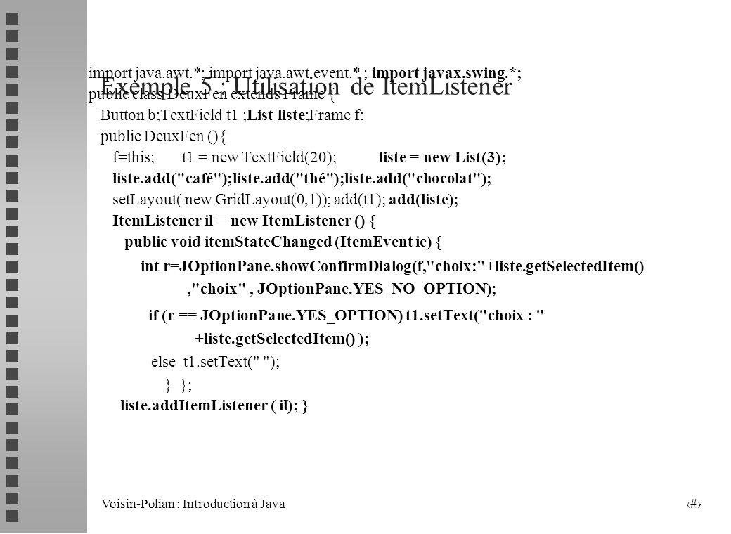 Voisin-Polian : Introduction à Java 21 Utilisation de MouseListener Pour gérer les événements souris également on peut utiliser la classe abstraite MouseAdapter qui implémente l interface MouseListener de manière à ne pas avoir à définir toutes les méthodes (mouseClicked, MouseEntered,…).