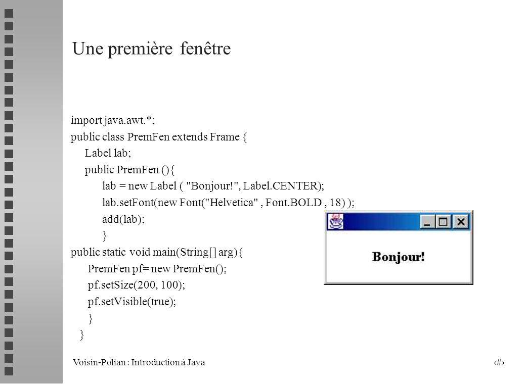 Voisin-Polian : Introduction à Java 6 Une première fenêtre import java.awt.*; public class PremFen extends Frame { Label lab; public PremFen (){ lab = new Label ( Bonjour! , Label.CENTER); lab.setFont(new Font( Helvetica , Font.BOLD, 18) ); add(lab); } public static void main(String[] arg){ PremFen pf= new PremFen(); pf.setSize(200, 100); pf.setVisible(true); }