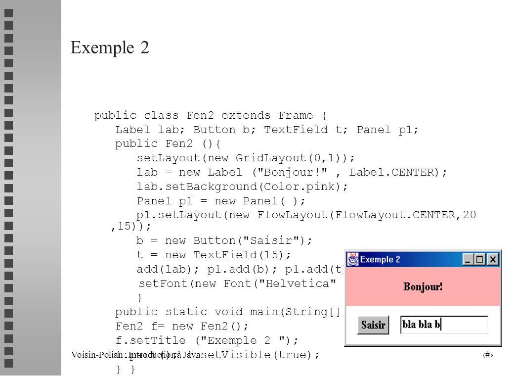 Voisin-Polian : Introduction à Java 8 Exemple 2 public class Fen2 extends Frame { Label lab; Button b; TextField t; Panel p1; public Fen2 (){ setLayout(new GridLayout(0,1)); lab = new Label ( Bonjour! , Label.CENTER); lab.setBackground(Color.pink); Panel p1 = new Panel( ); p1.setLayout(new FlowLayout(FlowLayout.CENTER,20,15)); b = new Button( Saisir ); t = new TextField(15); add(lab); p1.add(b); p1.add(t);add(p1); setFont(new Font( Helvetica , Font.BOLD, 18) ); } public static void main(String[] arg){ Fen2 f= new Fen2(); f.setTitle ( Exemple 2 ); f.pack(); f.setVisible(true); } }