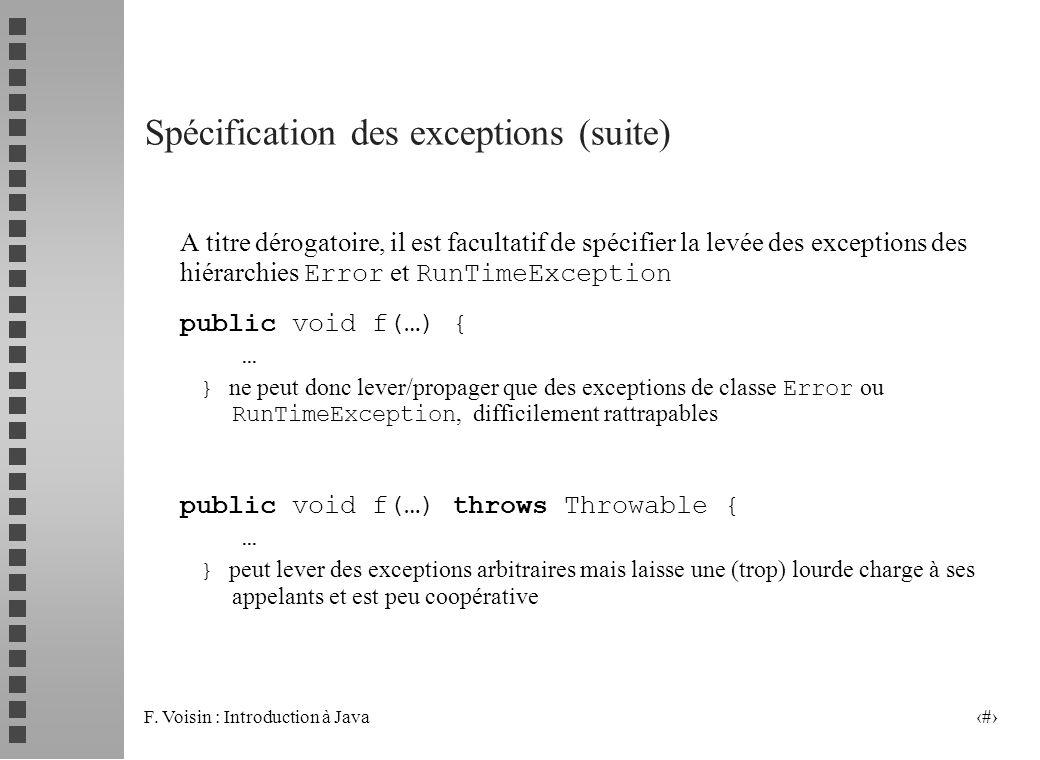 F. Voisin : Introduction à Java 10 Spécification des exceptions (suite) A titre dérogatoire, il est facultatif de spécifier la levée des exceptions de