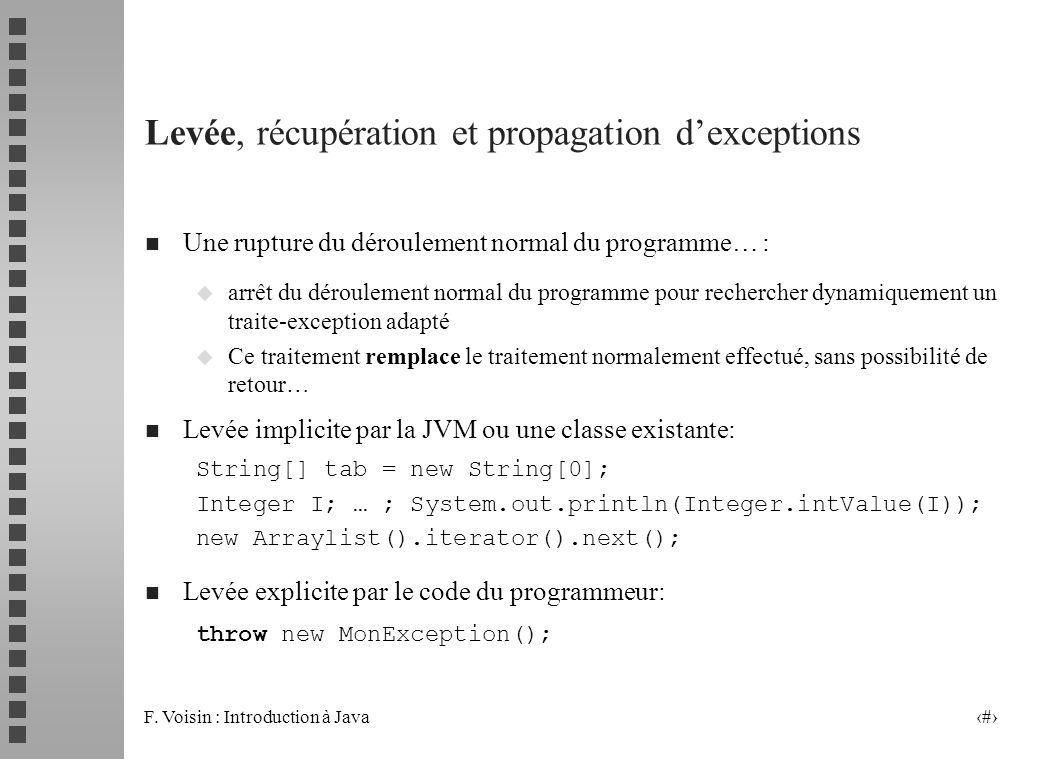F. Voisin : Introduction à Java 11 Levée, récupération et propagation dexceptions n Une rupture du déroulement normal du programme… : u arrêt du dérou