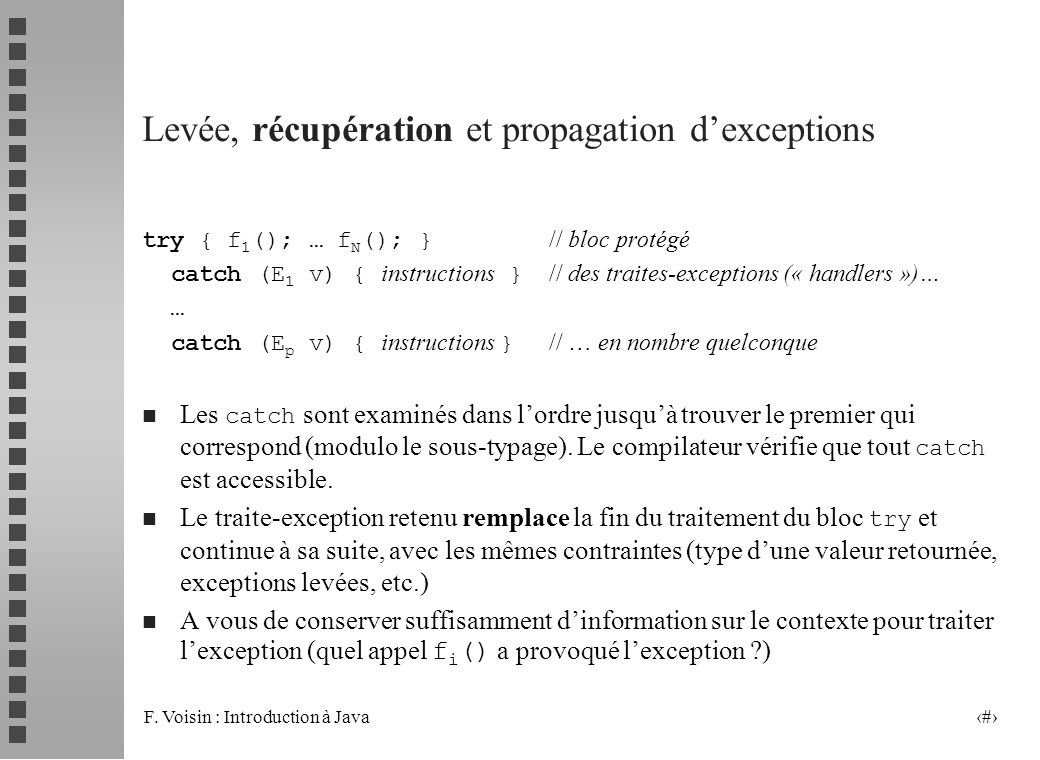 F. Voisin : Introduction à Java 12 try { f 1 (); … f N (); } // bloc protégé catch (E 1 v) { instructions } // des traites-exceptions (« handlers »)…