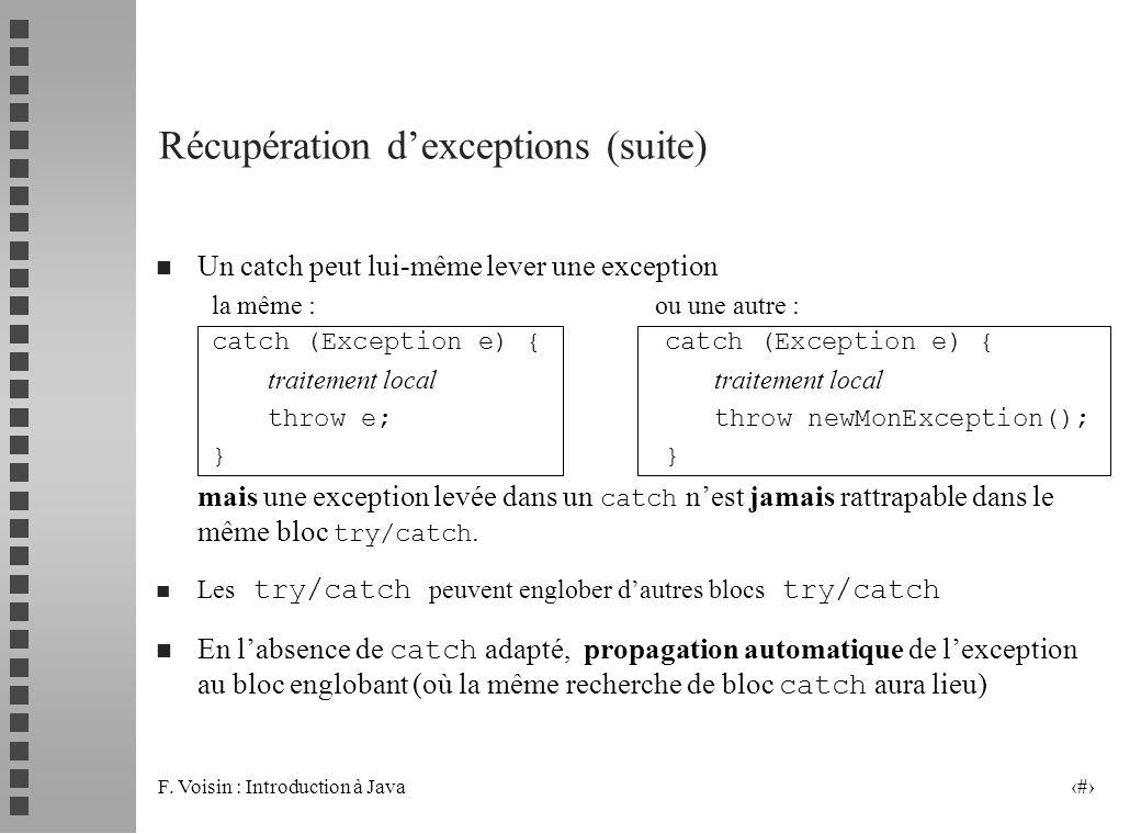 F. Voisin : Introduction à Java 13 Récupération dexceptions (suite) n Un catch peut lui-même lever une exception la même : ou une autre : catch (Excep