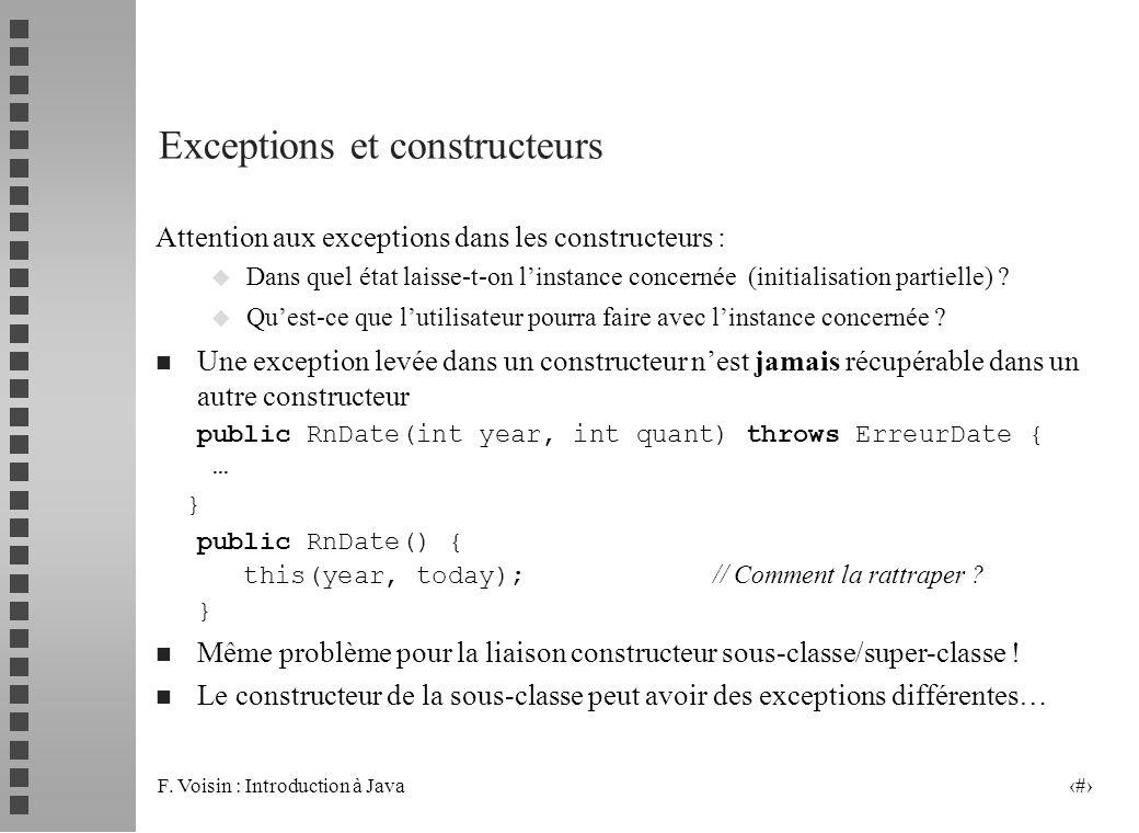 F. Voisin : Introduction à Java 16 Exceptions et constructeurs Attention aux exceptions dans les constructeurs : u Dans quel état laisse-t-on linstanc