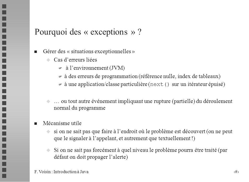 F. Voisin : Introduction à Java 2 Pourquoi des « exceptions » ? n Gérer des « situations exceptionnelles » u Cas derreurs liées F à lenvironnement (JV