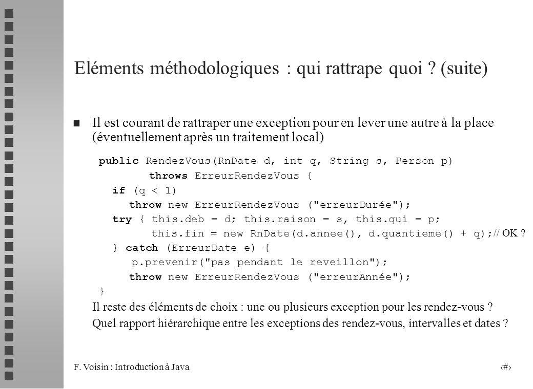 F. Voisin : Introduction à Java 22 Eléments méthodologiques : qui rattrape quoi ? (suite) n Il est courant de rattraper une exception pour en lever un