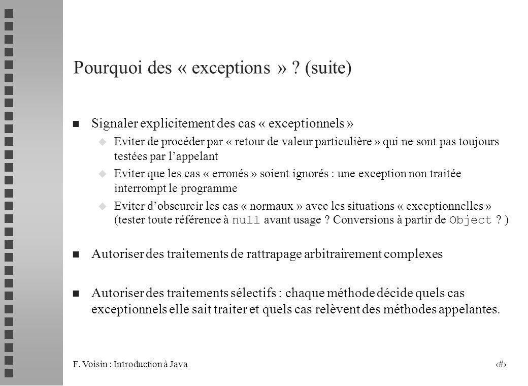 F. Voisin : Introduction à Java 3 Pourquoi des « exceptions » ? (suite) n Signaler explicitement des cas « exceptionnels » u Eviter de procéder par «