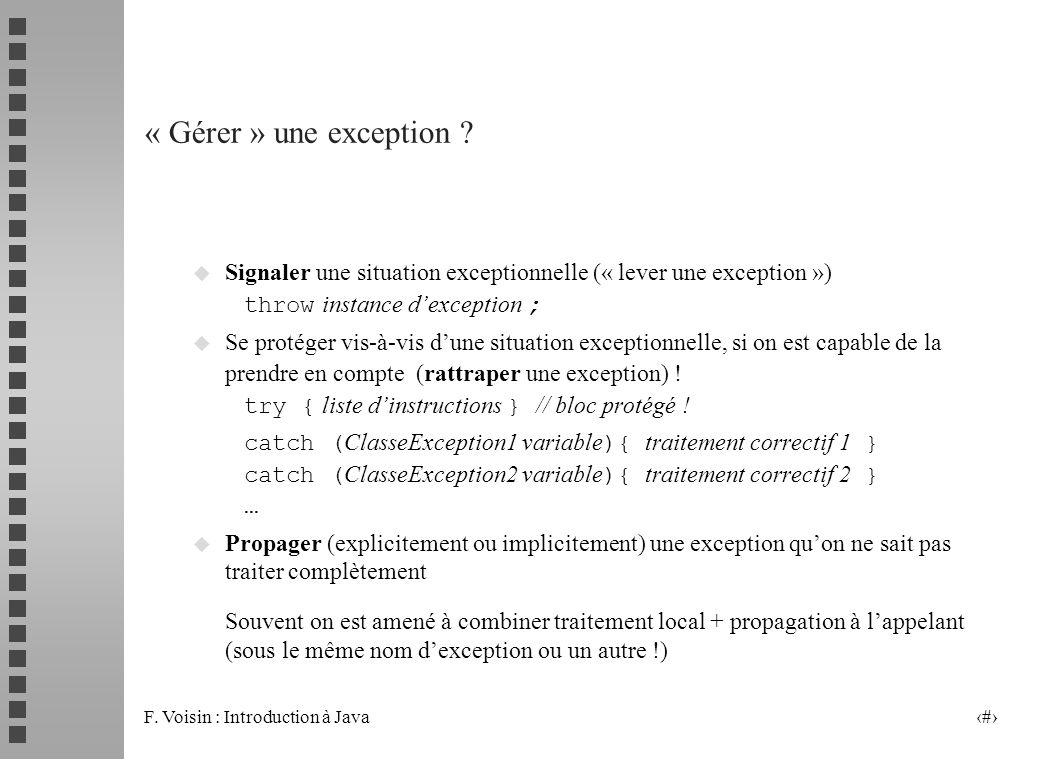 F. Voisin : Introduction à Java 4 « Gérer » une exception ? Signaler une situation exceptionnelle (« lever une exception ») throw instance dexception