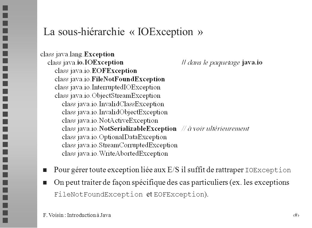 F. Voisin : Introduction à Java 7 La sous-hiérarchie « IOException » Pour gérer toute exception liée aux E/S il suffit de rattraper IOException On peu