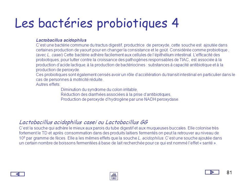 81 Les bactéries probiotiques 4 Lactobacillus acidophilus Cest une bactérie commune du tractus digestif, productrice de peroxyde, cette souche est ajo