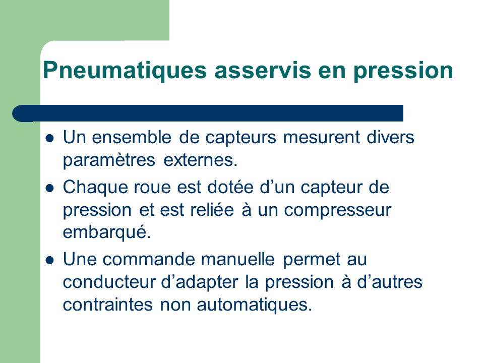 Pneumatiques asservis en pression Un ensemble de capteurs mesurent divers paramètres externes. Chaque roue est dotée dun capteur de pression et est re