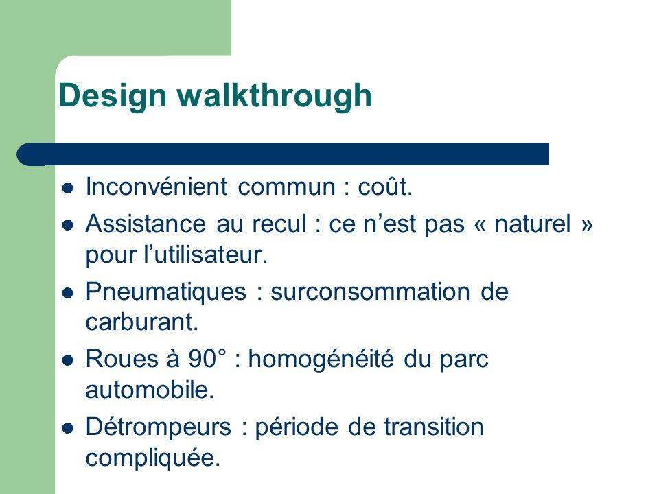 Design walkthrough Inconvénient commun : coût. Assistance au recul : ce nest pas « naturel » pour lutilisateur. Pneumatiques : surconsommation de carb