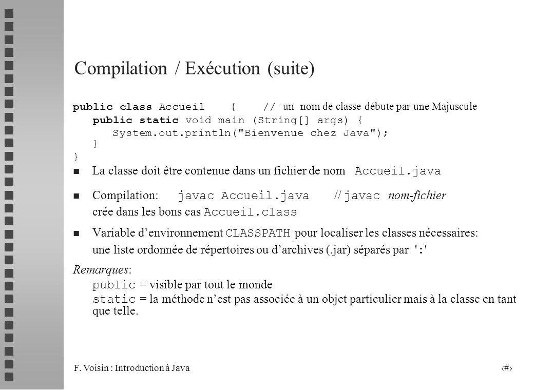 F. Voisin : Introduction à Java 10 Compilation / Exécution (suite) public class Accueil{ // un nom de classe débute par une Majuscule public static vo