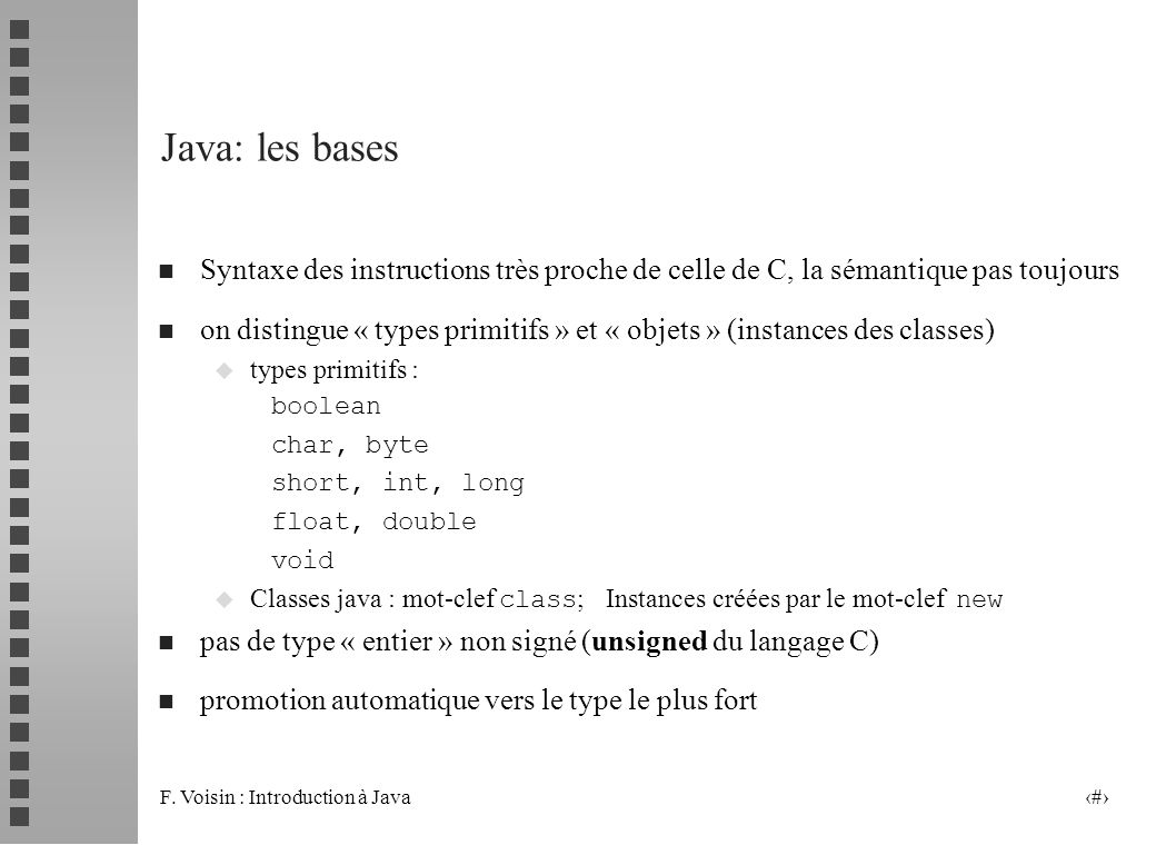 F. Voisin : Introduction à Java 13 Java: les bases n Syntaxe des instructions très proche de celle de C, la sémantique pas toujours n on distingue « t