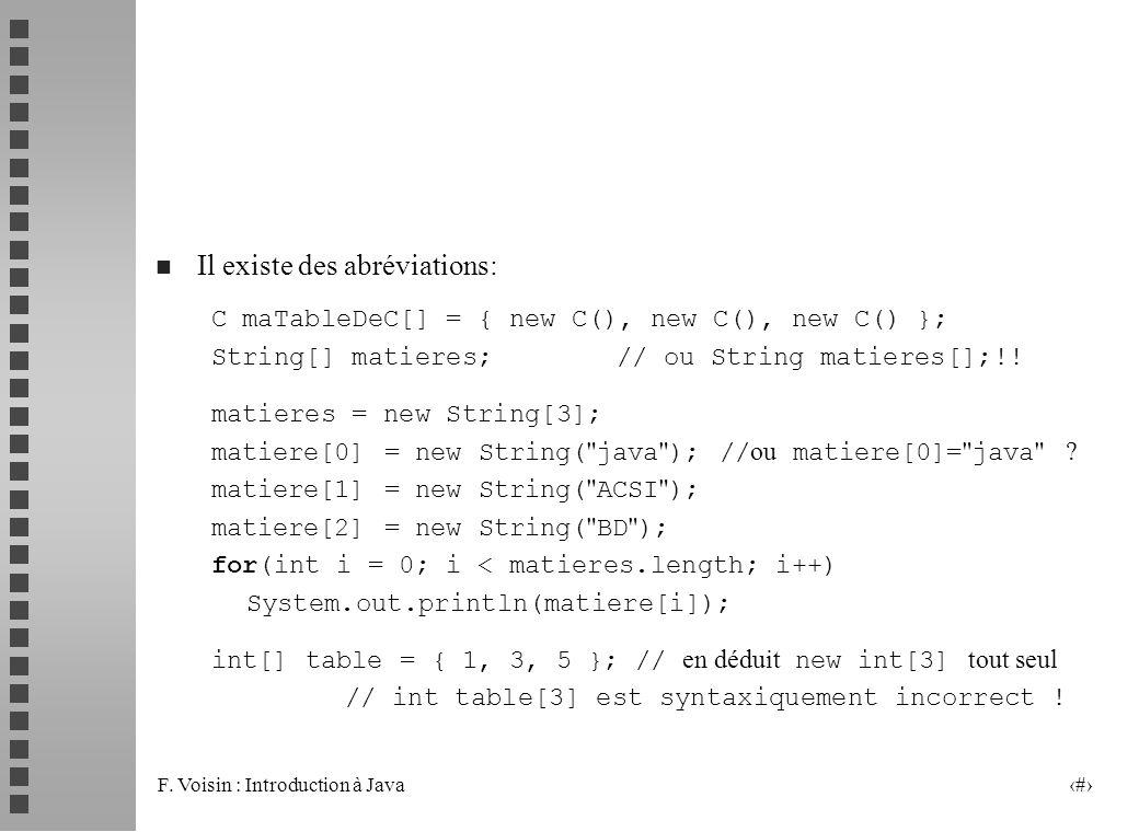 F. Voisin : Introduction à Java 16 n Il existe des abréviations: C maTableDeC[] = { new C(), new C(), new C() }; String[] matieres; // ou String matie