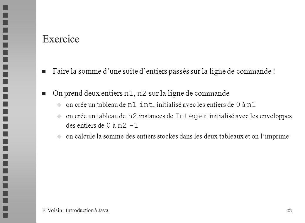 F. Voisin : Introduction à Java 20 Exercice n Faire la somme dune suite dentiers passés sur la ligne de commande ! On prend deux entiers n1, n2 sur la