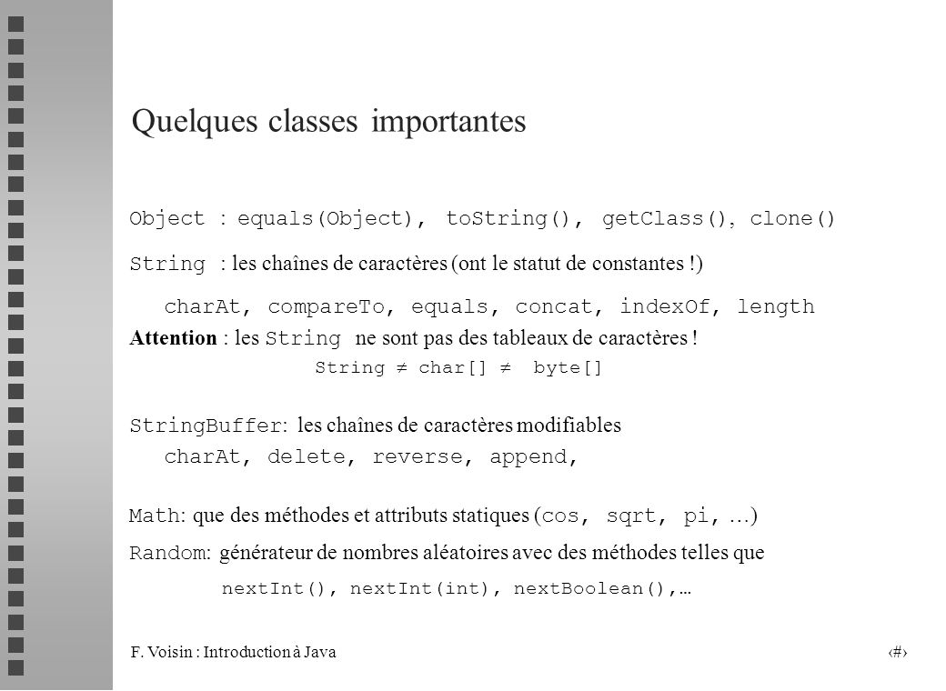 F. Voisin : Introduction à Java 21 Quelques classes importantes Object : equals(Object), toString(), getClass(), clone() String : les chaînes de carac