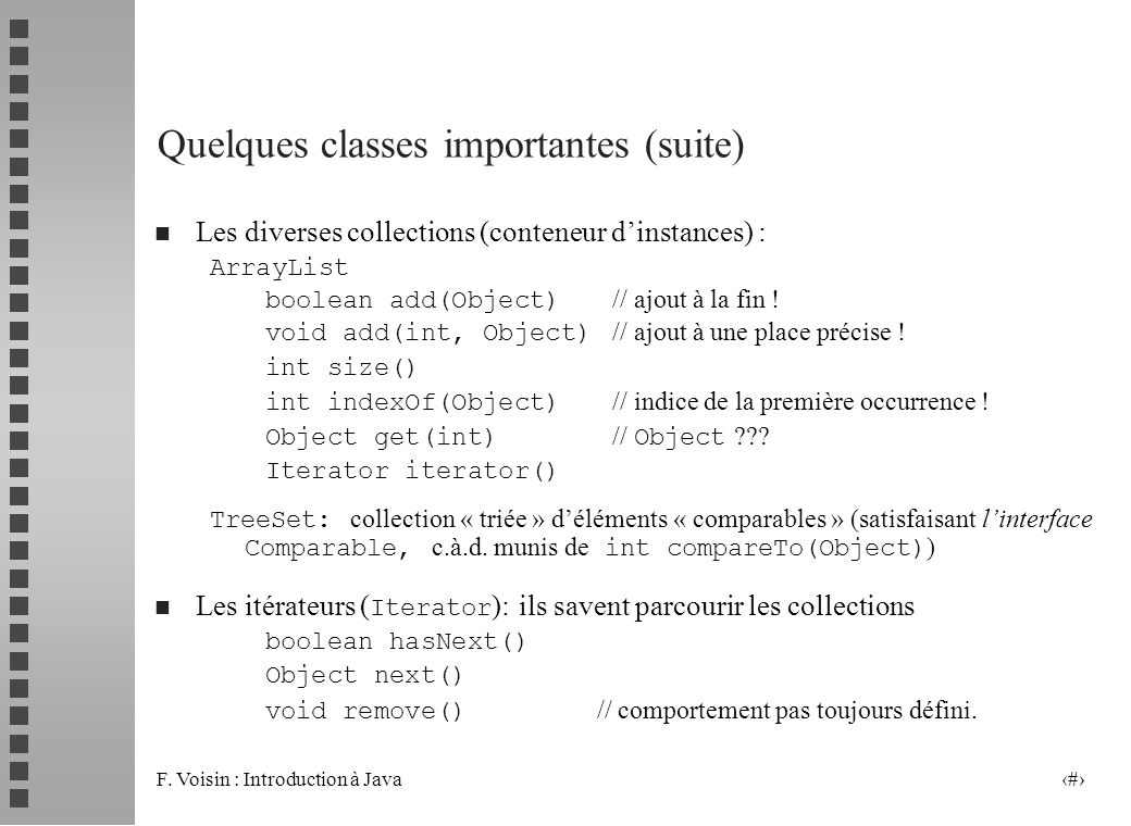 F. Voisin : Introduction à Java 22 Quelques classes importantes (suite) n Les diverses collections (conteneur dinstances) : ArrayList boolean add(Obje