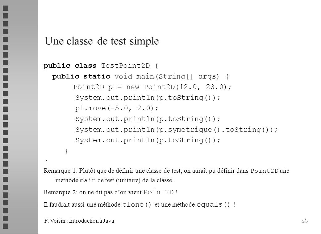 F. Voisin : Introduction à Java 26 Une classe de test simple public class TestPoint2D { public static void main(String[] args) { Point2D p = new Point