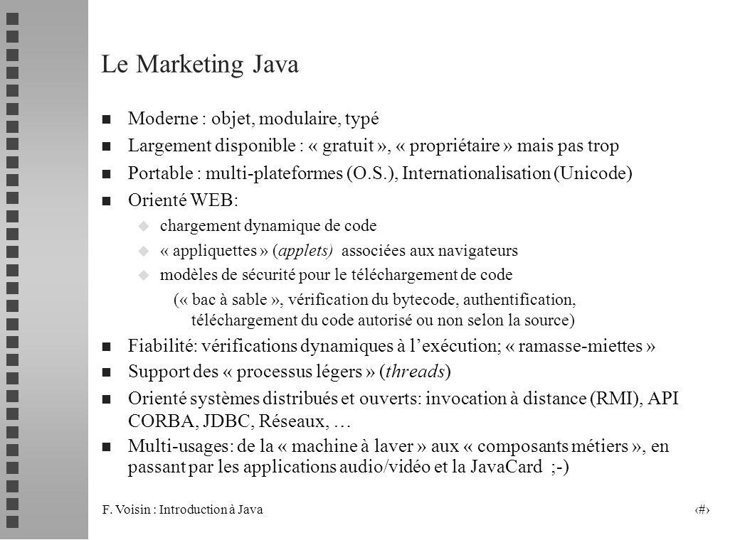 F. Voisin : Introduction à Java 3 Le Marketing Java n Moderne : objet, modulaire, typé n Largement disponible : « gratuit », « propriétaire » mais pas