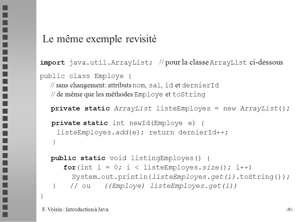 F. Voisin : Introduction à Java 30 import java.util.ArrayList; // pour la classe ArrayList ci-dessous public class Employe { // sans changement: attri