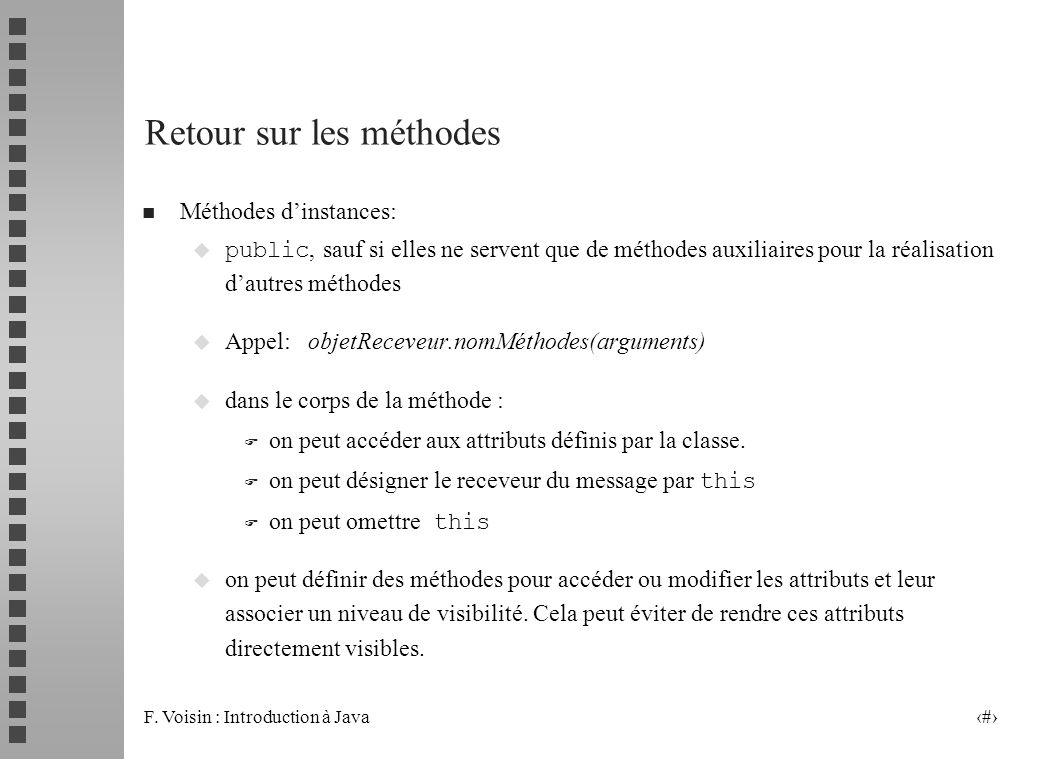 F. Voisin : Introduction à Java 32 Retour sur les méthodes n Méthodes dinstances: public, sauf si elles ne servent que de méthodes auxiliaires pour la