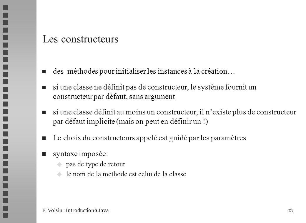 F. Voisin : Introduction à Java 34 Les constructeurs n des méthodes pour initialiser les instances à la création… n si une classe ne définit pas de co