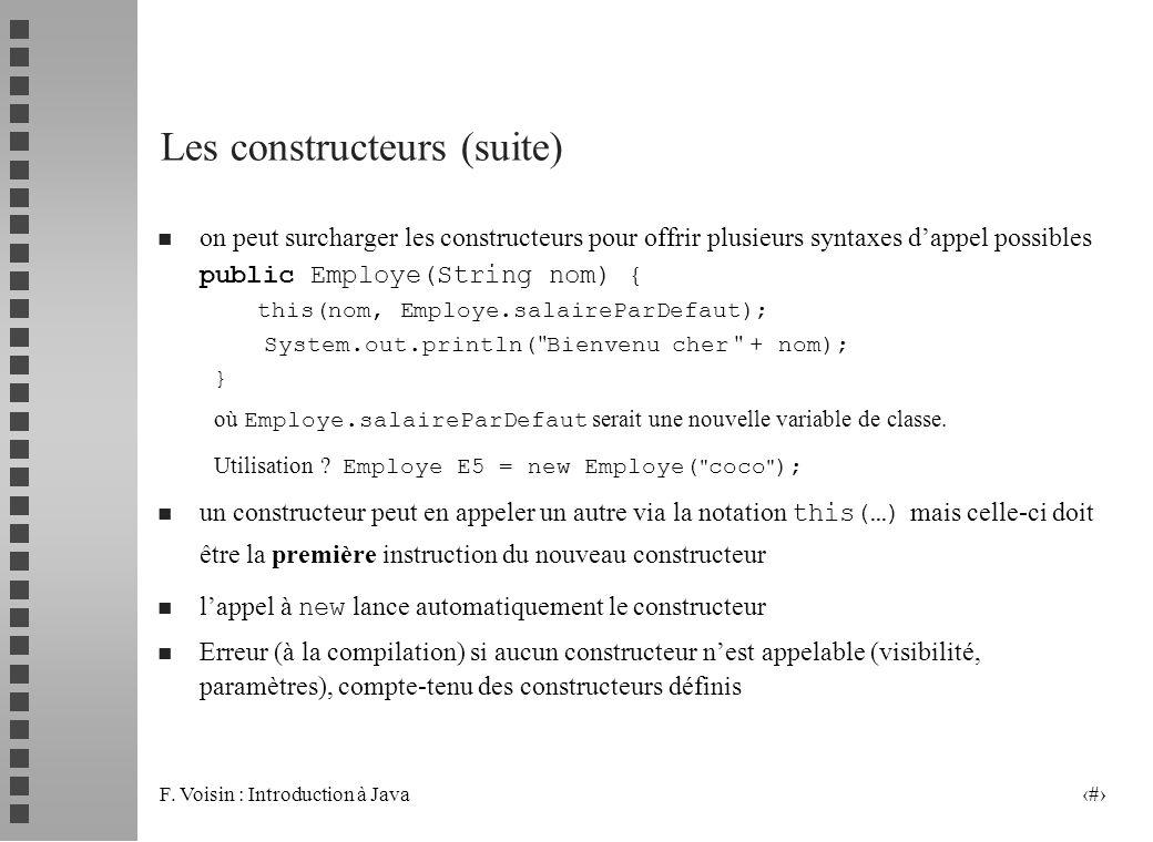 F. Voisin : Introduction à Java 35 Les constructeurs (suite) n on peut surcharger les constructeurs pour offrir plusieurs syntaxes dappel possibles pu