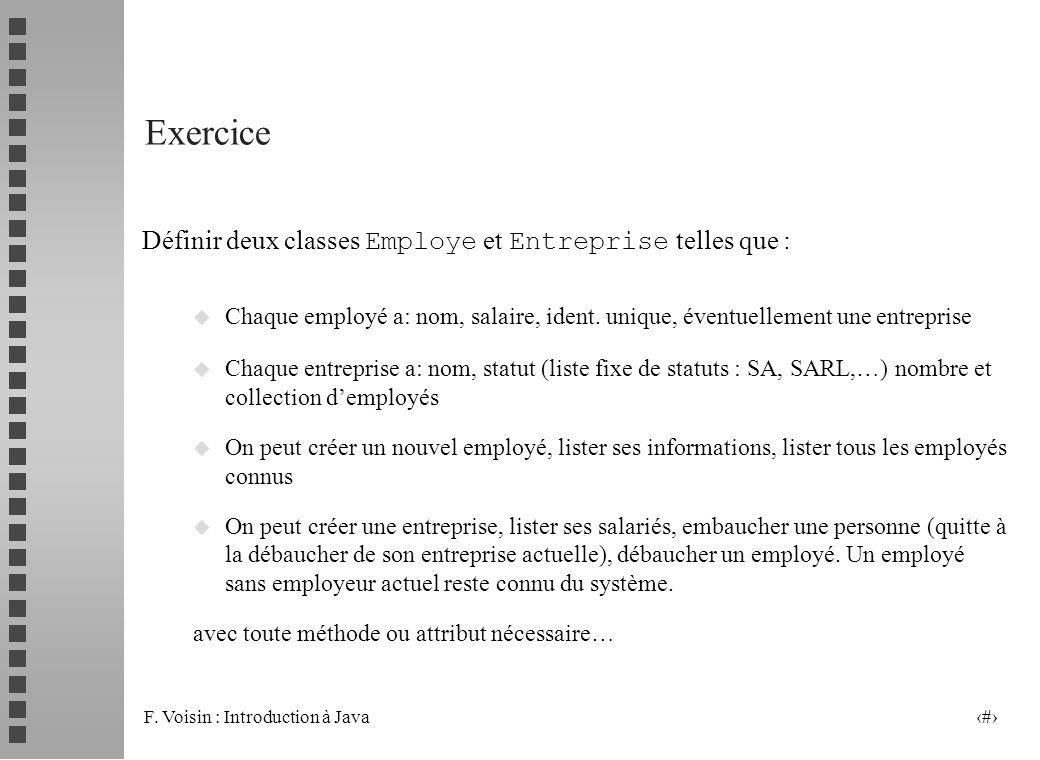 F. Voisin : Introduction à Java 36 Exercice Définir deux classes Employe et Entreprise telles que : u Chaque employé a: nom, salaire, ident. unique, é