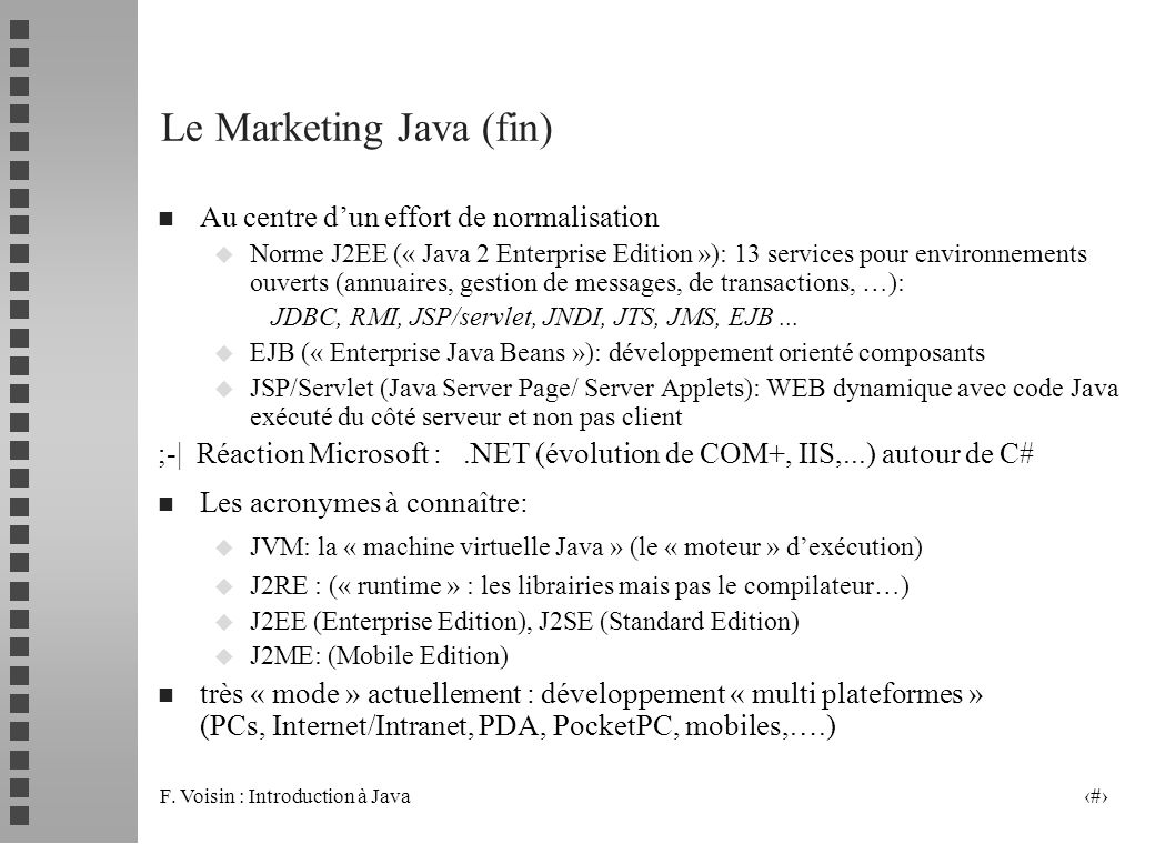 F. Voisin : Introduction à Java 4 Le Marketing Java (fin) n Au centre dun effort de normalisation u Norme J2EE (« Java 2 Enterprise Edition »): 13 ser
