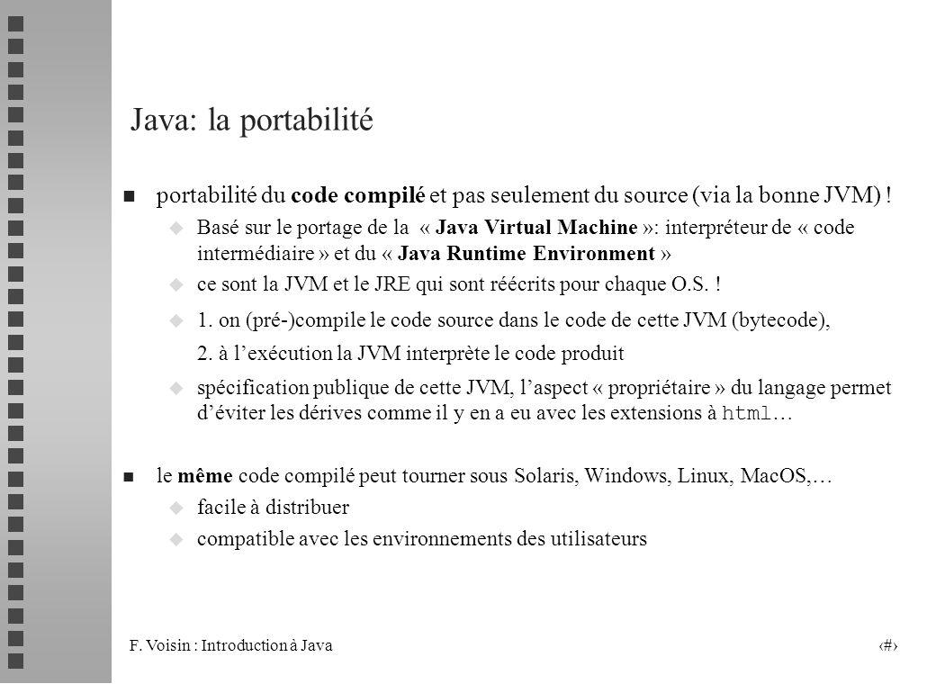 F. Voisin : Introduction à Java 6 Java: la portabilité n portabilité du code compilé et pas seulement du source (via la bonne JVM) ! u Basé sur le por