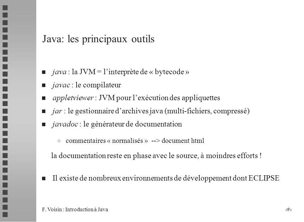 F. Voisin : Introduction à Java 8 Java: les principaux outils n java : la JVM = linterprète de « bytecode » n javac : le compilateur n appletviewer :