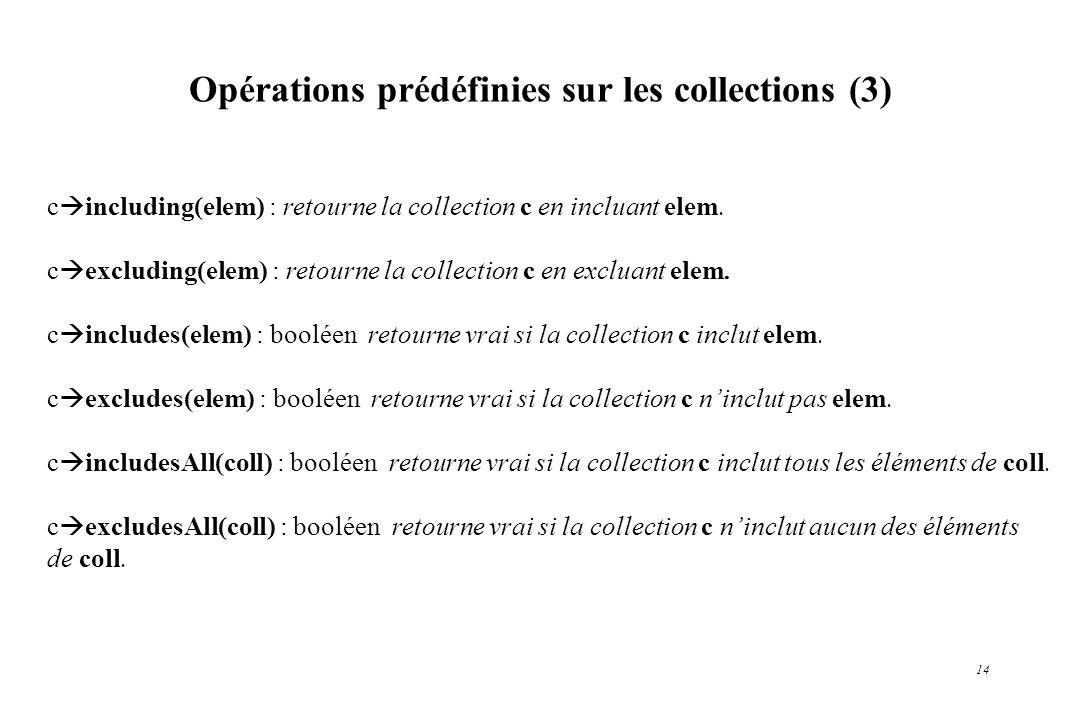 14 Opérations prédéfinies sur les collections (3) c including(elem) : retourne la collection c en incluant elem. c excluding(elem) : retourne la colle