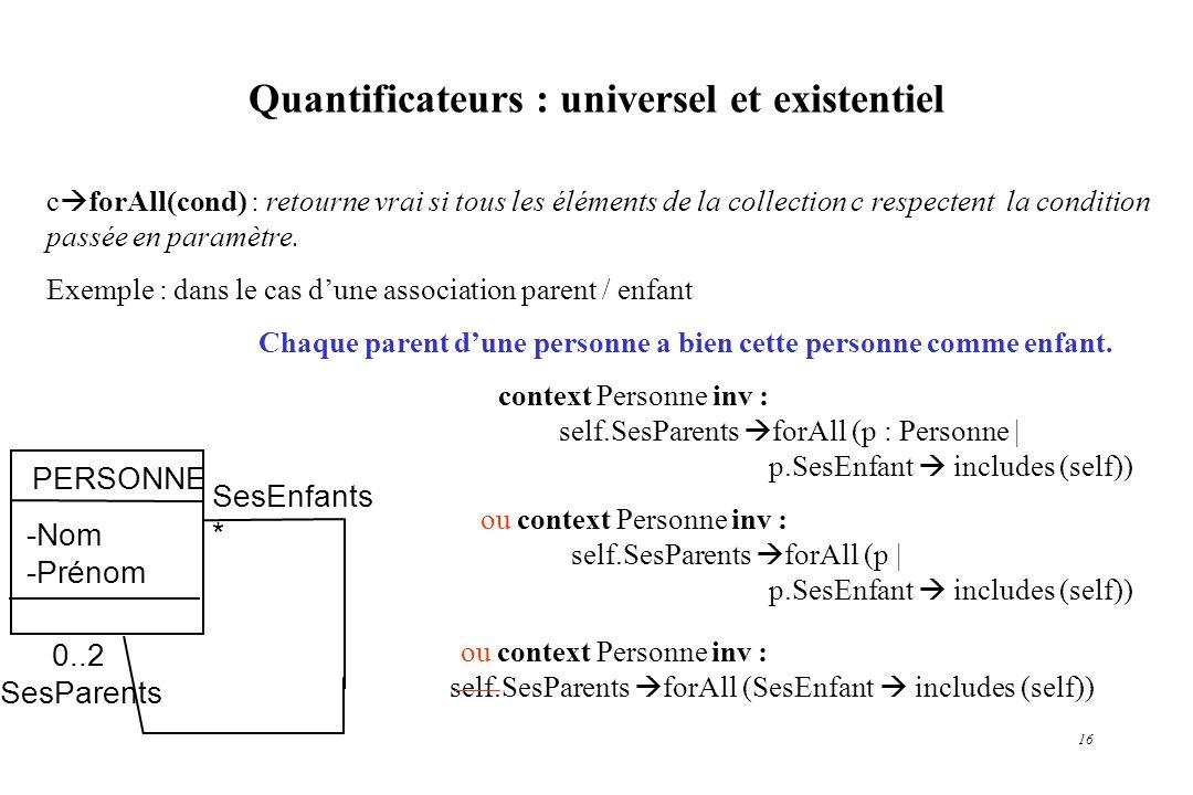 16 Quantificateurs : universel et existentiel c forAll(cond) : retourne vrai si tous les éléments de la collection c respectent la condition passée en