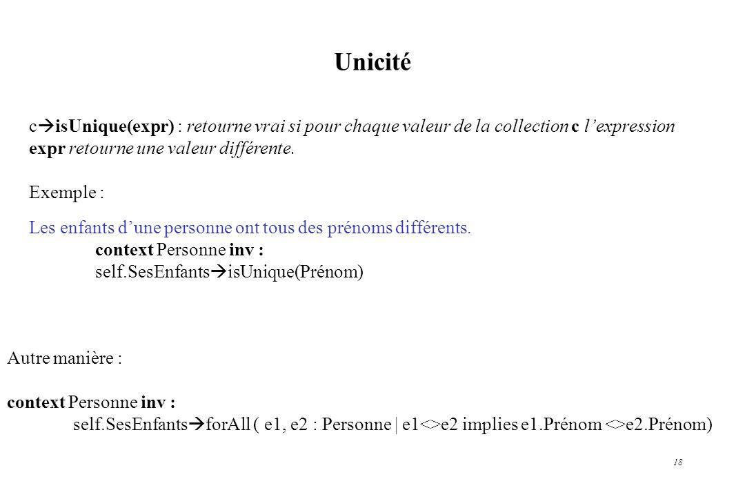 18 Unicité c isUnique(expr) : retourne vrai si pour chaque valeur de la collection c lexpression expr retourne une valeur différente. Exemple : Les en
