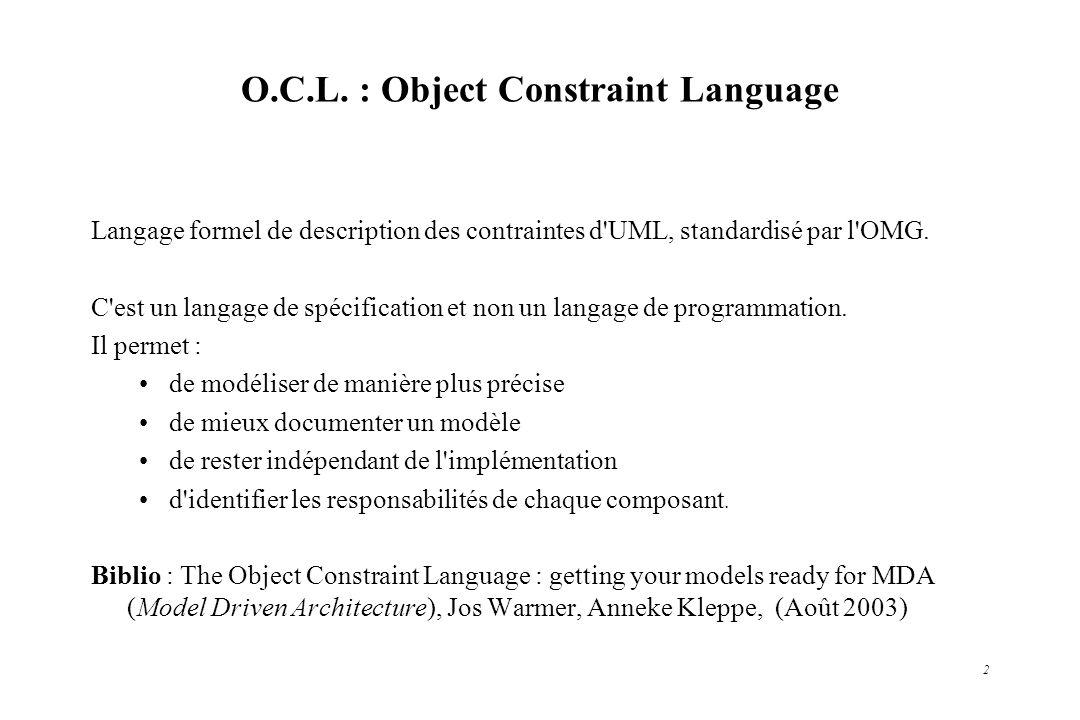 2 O.C.L. : Object Constraint Language Langage formel de description des contraintes d'UML, standardisé par l'OMG. C'est un langage de spécification et