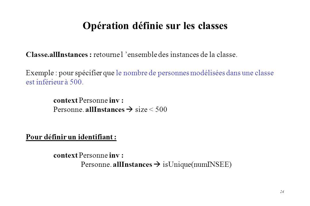 24 Opération définie sur les classes Classe.allInstances : retourne l ensemble des instances de la classe. Exemple : pour spécifier que le nombre de p