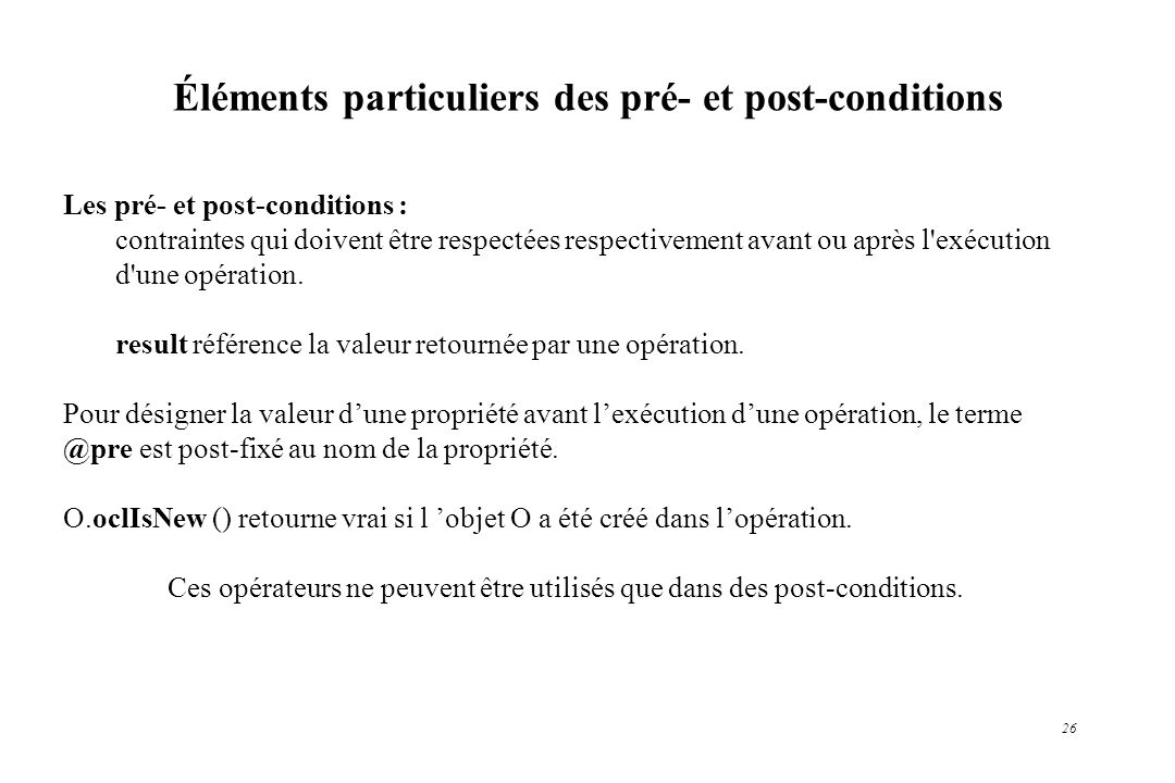 26 Éléments particuliers des pré- et post-conditions Les pré- et post-conditions : contraintes qui doivent être respectées respectivement avant ou apr
