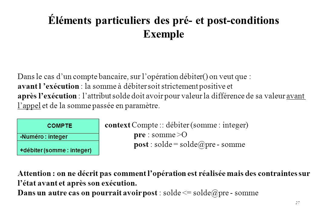 27 Éléments particuliers des pré- et post-conditions Exemple Dans le cas dun compte bancaire, sur lopération débiter() on veut que : avant l exécution