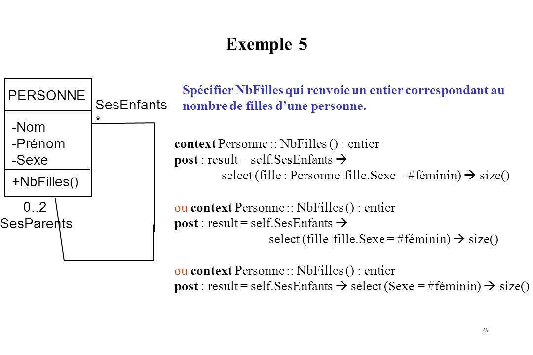 28 Exemple 5 PERSONNE -Nom -Prénom -Sexe +NbFilles() 0..2 SesParents SesEnfants * Spécifier NbFilles qui renvoie un entier correspondant au nombre de