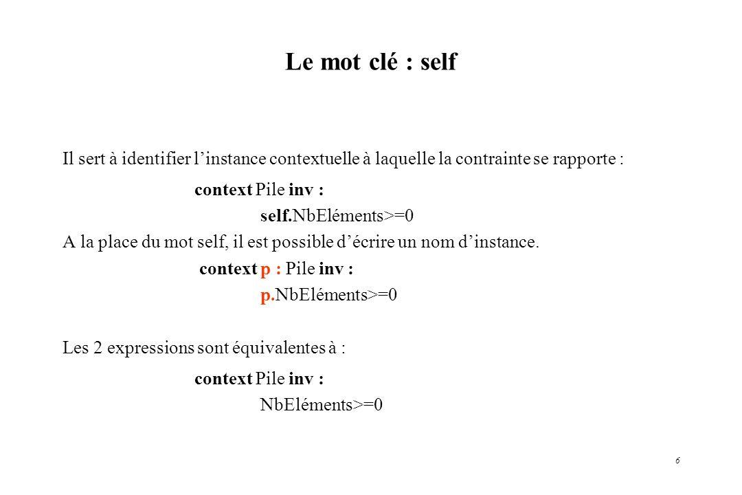 6 Le mot clé : self Il sert à identifier linstance contextuelle à laquelle la contrainte se rapporte : context Pile inv : self.NbEléments>=0 A la plac
