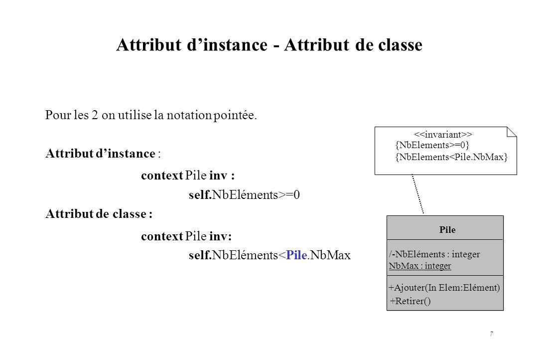 7 Attribut dinstance - Attribut de classe Pour les 2 on utilise la notation pointée. Attribut dinstance : context Pile inv : self.NbEléments>=0 Attrib