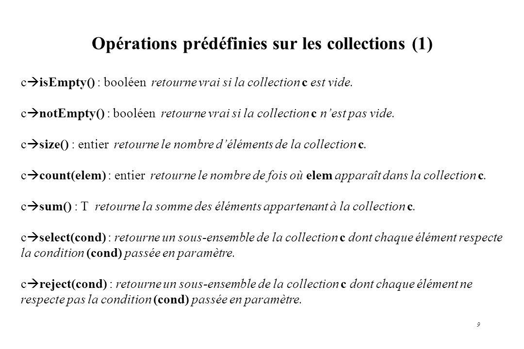 9 Opérations prédéfinies sur les collections (1) c isEmpty() : booléen retourne vrai si la collection c est vide. c notEmpty() : booléen retourne vrai