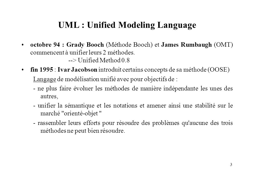 3 UML : Unified Modeling Language octobre 94 : Grady Booch (Méthode Booch) et James Rumbaugh (OMT) commencent à unifier leurs 2 méthodes. --> Unified