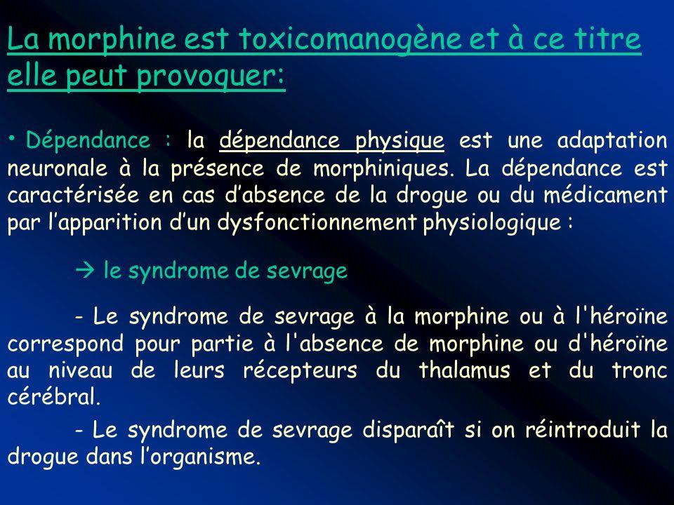 La morphine est toxicomanogène et à ce titre elle peut provoquer: Dépendance : la dépendance physique est une adaptation neuronale à la présence de mo