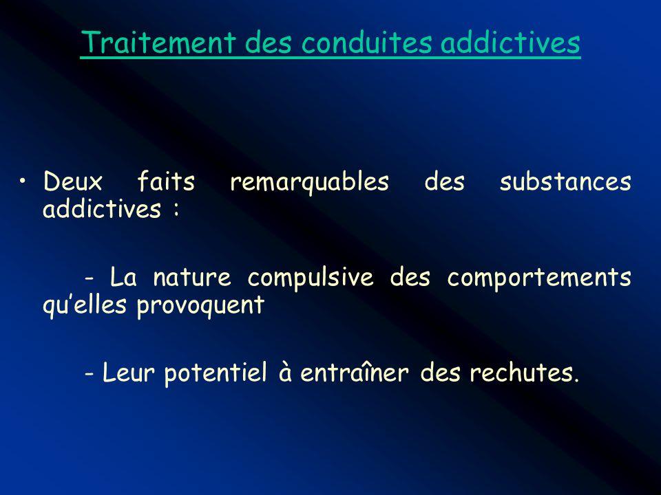 Traitement des conduites addictives Deux faits remarquables des substances addictives : - La nature compulsive des comportements quelles provoquent -